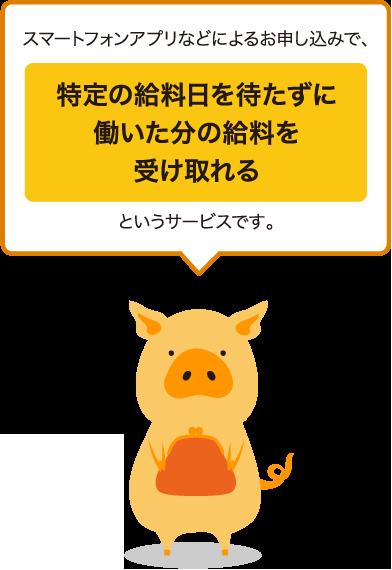 スマートフォンアプリなどによるお申し込みで、特定の給料日を待たずに働いた分の給料を受け取れるというサービスです。